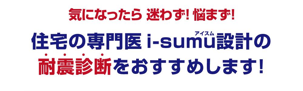 気になったら 迷わず! 悩まず!住宅の専門医i-sumu設計の耐震診断をおすすめします!