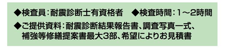 ◆検査員:耐震診断士有資格者 ◆検査時間:1~2時間 ◆ご提供資料:耐震診断結果報告書、調査写真一式、補強等修繕提案書最大3部、希望によりお見積書