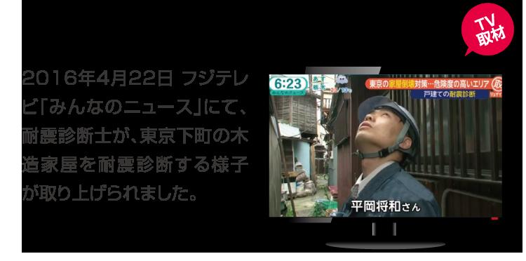 夕方のニュースに取り上げられました。 2016年4月22日 フジテレビ「みんなのニュース」にて、耐震診断士が、東京下町の木造家屋を耐震診断する様子が取り上げられました。