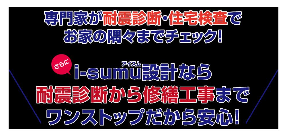 専門家が耐震診断・住宅検査でお家の隅々までチェック!i-sumu設計なら耐震診断から修繕工事までワンストップだから安心!