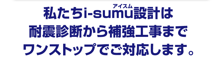 私たちi-sumu設計は耐震診断から補強工事までワンストップでご対応します。